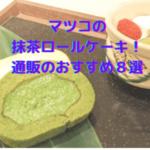 【話題沸騰!】マツコの抹茶ロールケーキ!通販のおすすめ8選+丸久小山園